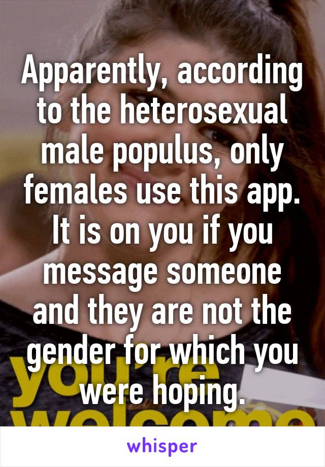 Apparently, according to the heterosexual male populus, only females use this app. It is on you if you message someone and they are not the gender for which you were hoping.