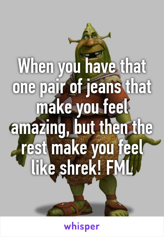 When you have that one pair of jeans that make you feel amazing, but then the rest make you feel like shrek! FML
