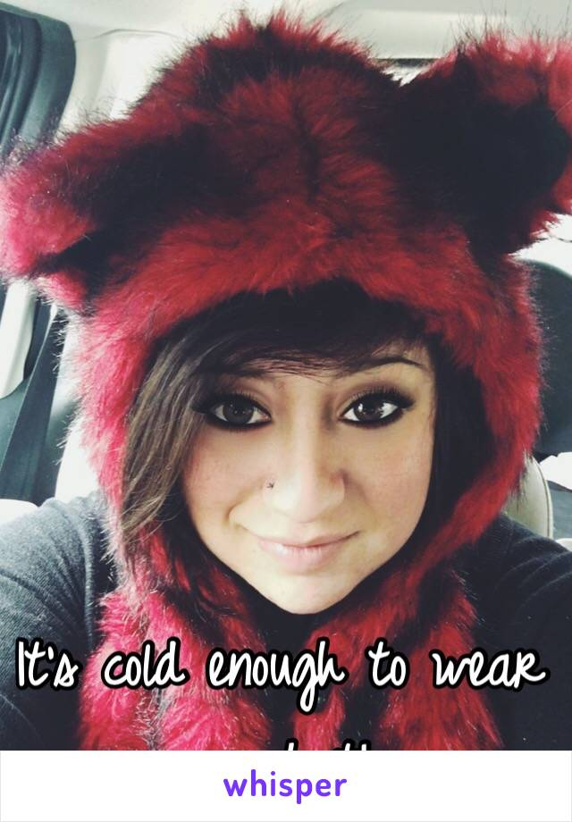 It's cold enough to wear my hat!