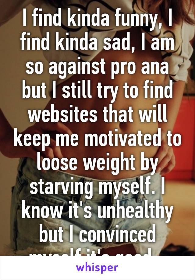 I find kinda funny, I find kinda sad, I am so against pro ana but I still try to find websites that will keep me motivated to loose weight by starving myself. I know it's unhealthy but I convinced myself it's good...