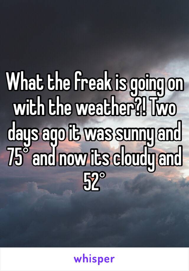 What the freak is going on with the weather?! Two days ago it was sunny and 75° and now its cloudy and 52°