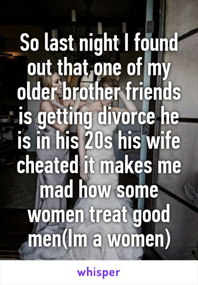 So last night I found out that one of my older brother friends is getting divorce he is in his 20s his wife cheated it makes me mad how some women treat good men(Im a women)