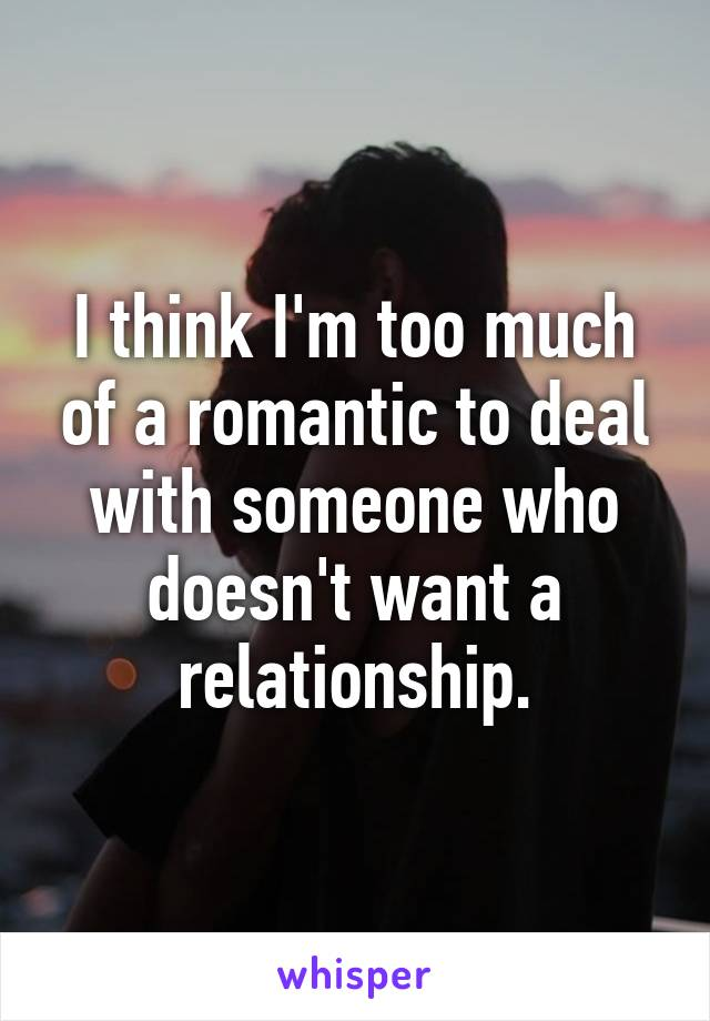 I think I'm too much of a romantic to deal with someone who doesn't want a relationship.