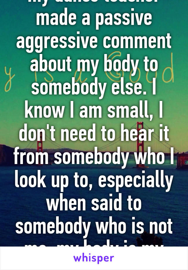 my dance teacher made a passive aggressive comment about my body to somebody else. I know I am small, I don't need to hear it from somebody who I look up to, especially when said to somebody who is not me. my body is my concern.