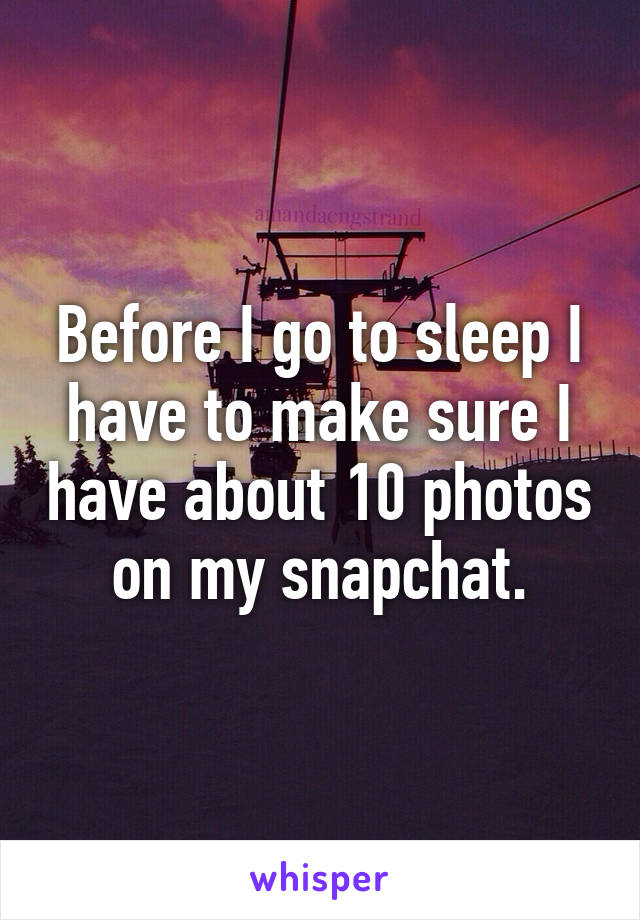 Before I go to sleep I have to make sure I have about 10 photos on my snapchat.