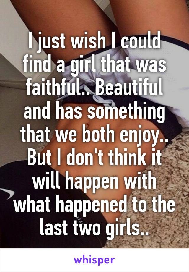 I just wish I could find a girl that was faithful.. Beautiful and has something that we both enjoy.. But I don't think it will happen with what happened to the last two girls..