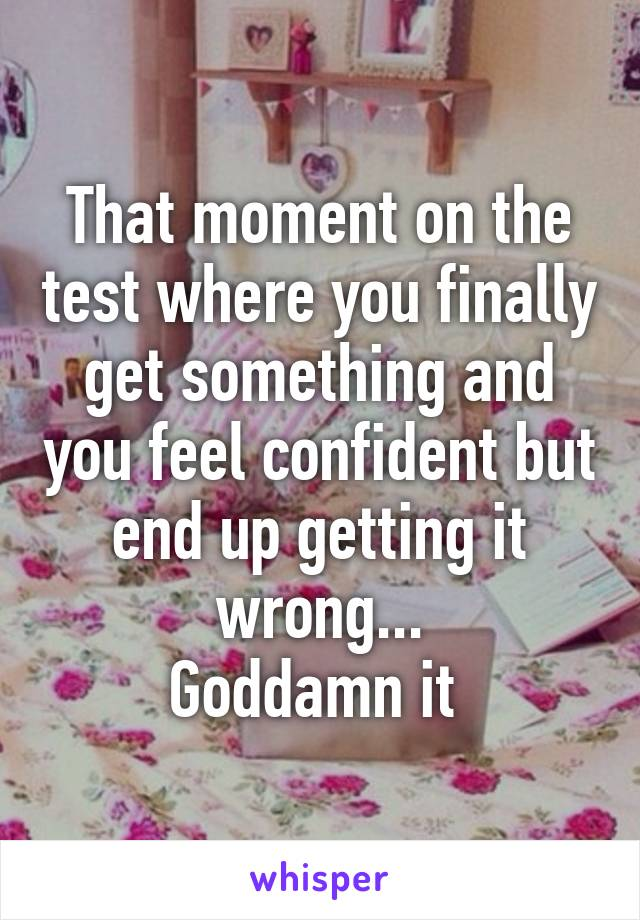 That moment on the test where you finally get something and you feel confident but end up getting it wrong... Goddamn it