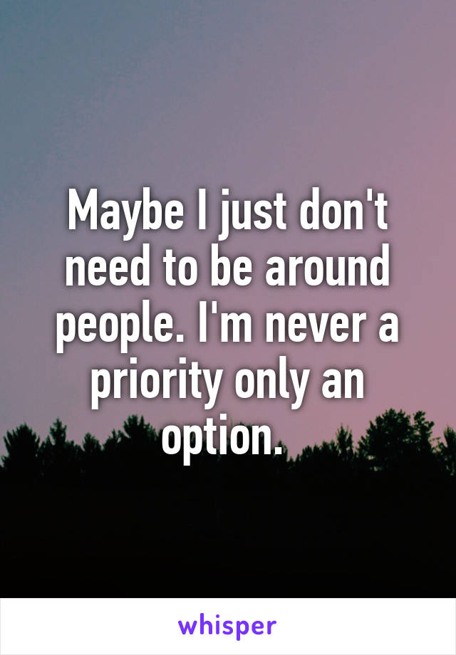 Maybe I just don't need to be around people. I'm never a priority only an option.