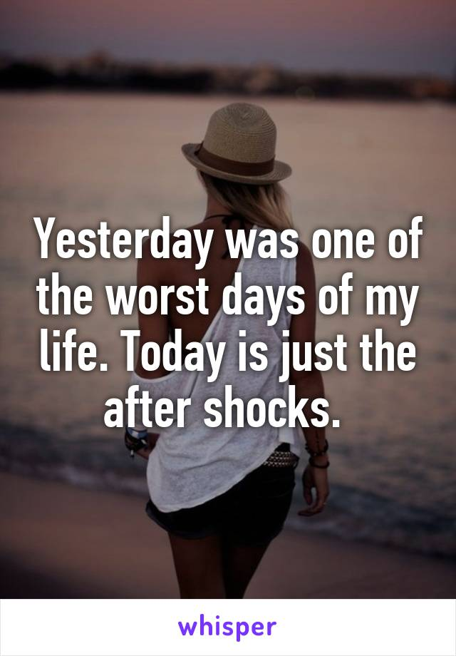 Yesterday was one of the worst days of my life. Today is just the after shocks.
