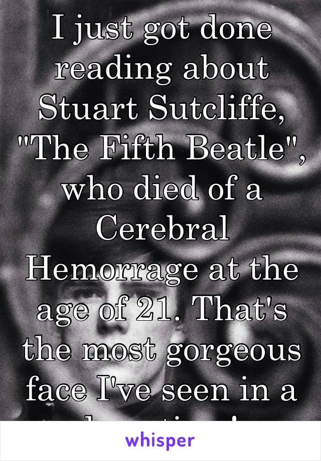 """I just got done reading about Stuart Sutcliffe, """"The Fifth Beatle"""", who died of a Cerebral Hemorrage at the age of 21. That's the most gorgeous face I've seen in a long time!"""