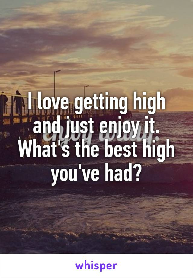I love getting high and just enjoy it. What's the best high you've had?