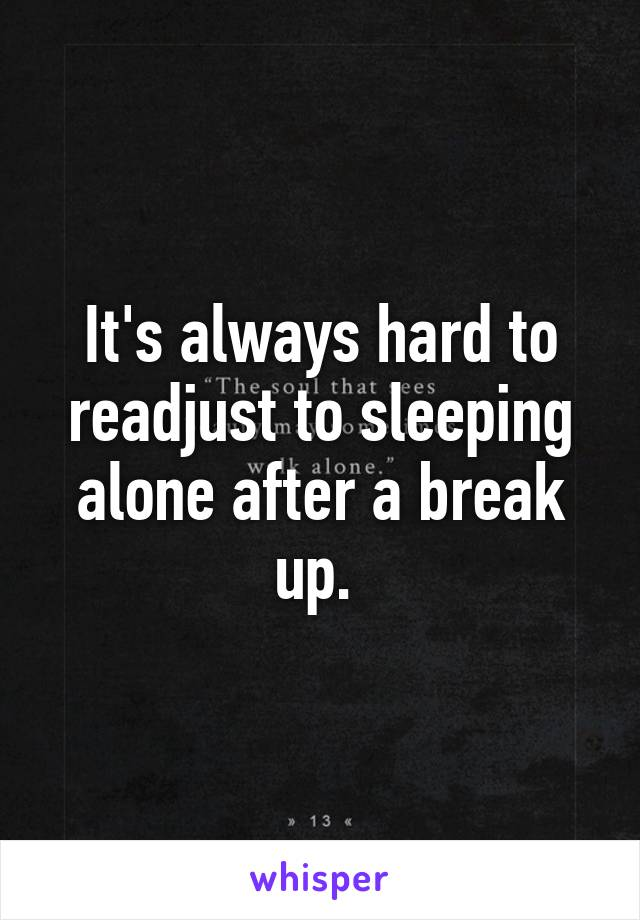 It's always hard to readjust to sleeping alone after a break up.
