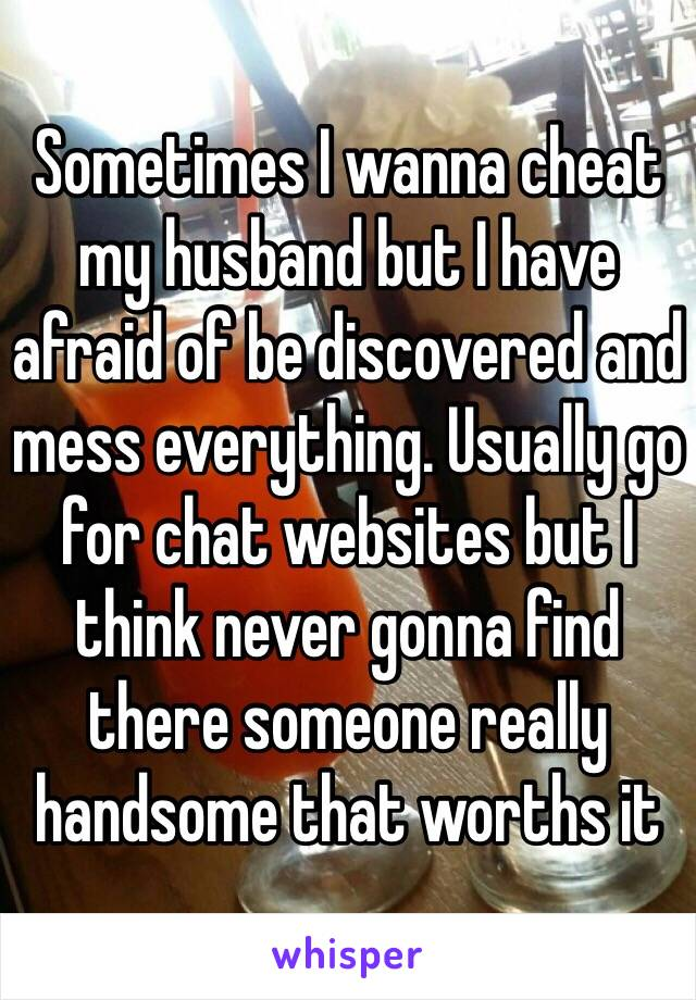 Sometimes I wanna cheat my husband but I have afraid of be discovered and mess everything. Usually go for chat websites but I think never gonna find there someone really handsome that worths it
