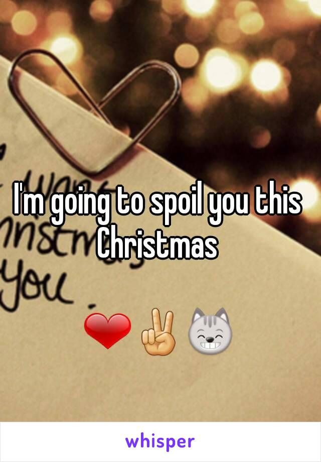 I'm going to spoil you this Christmas   ❤✌😸