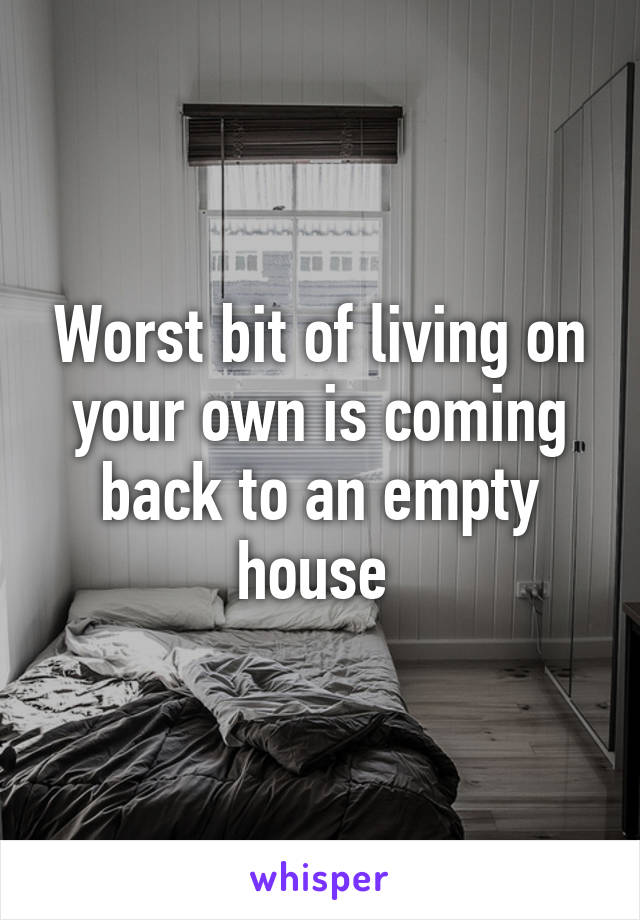 Worst bit of living on your own is coming back to an empty house