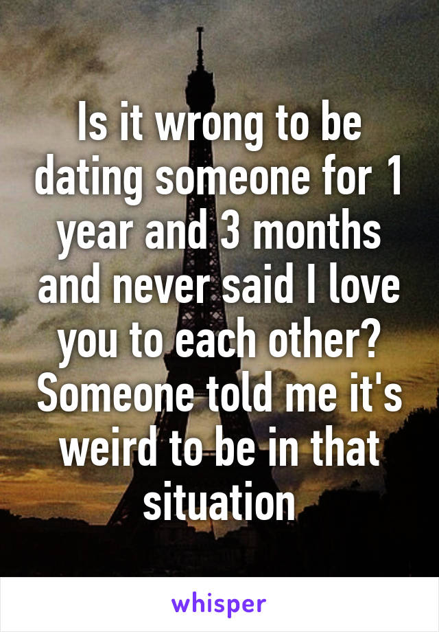 Is it wrong to be dating someone for 1 year and 3 months and never said I love you to each other? Someone told me it's weird to be in that situation