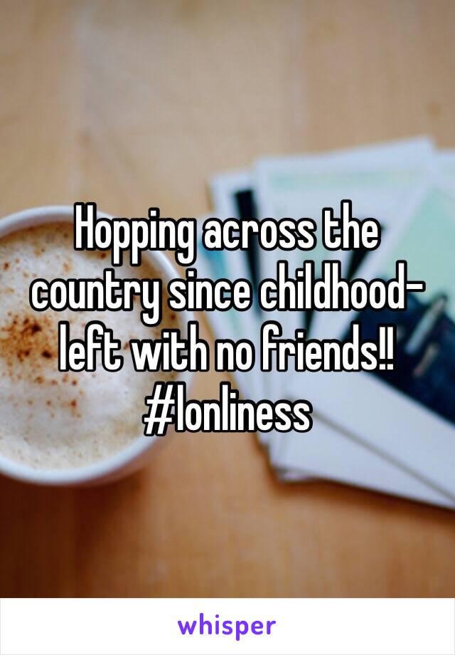 Hopping across the country since childhood- left with no friends!! #lonliness