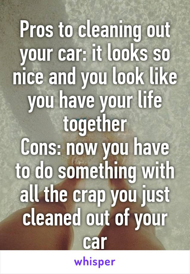 Pros to cleaning out your car: it looks so nice and you look like you have your life together Cons: now you have to do something with all the crap you just cleaned out of your car