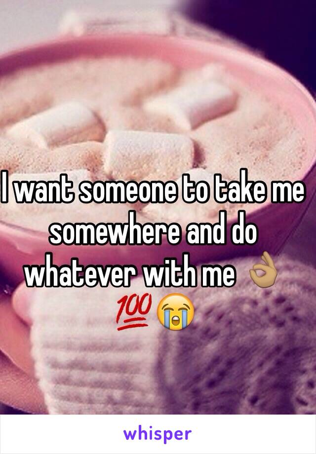 I want someone to take me somewhere and do whatever with me 👌🏽💯😭