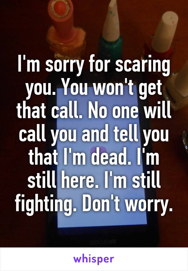 I'm sorry for scaring you. You won't get that call. No one will call you and tell you that I'm dead. I'm still here. I'm still fighting. Don't worry.