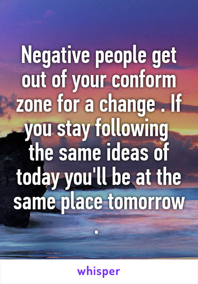 Negative people get out of your conform zone for a change . If you stay following  the same ideas of today you'll be at the same place tomorrow .