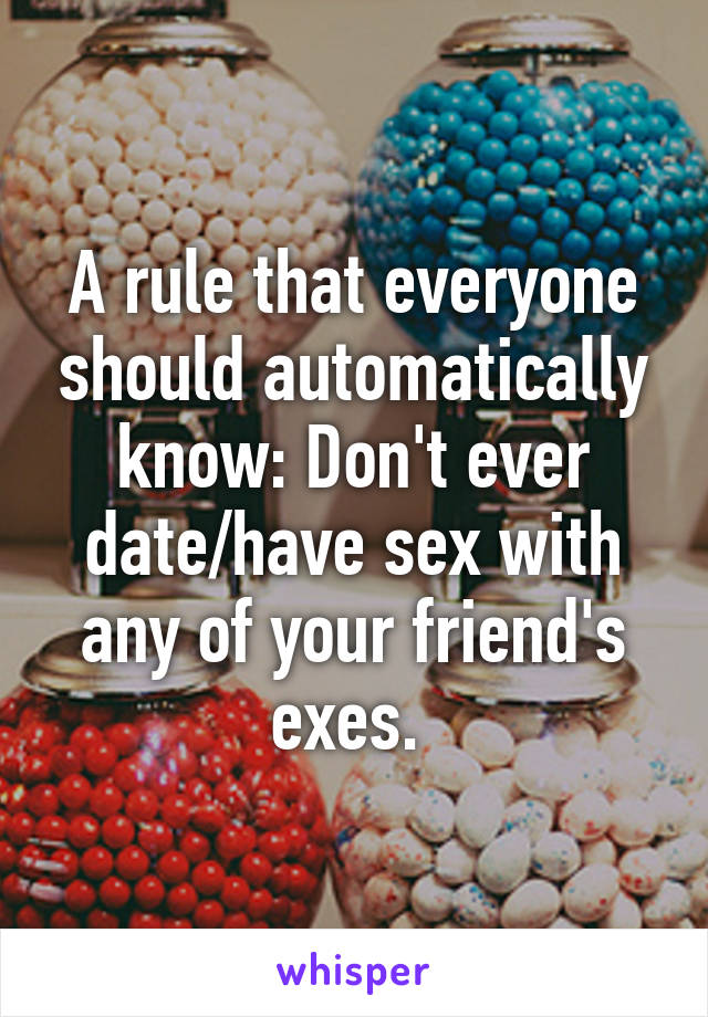 A rule that everyone should automatically know: Don't ever date/have sex with any of your friend's exes.