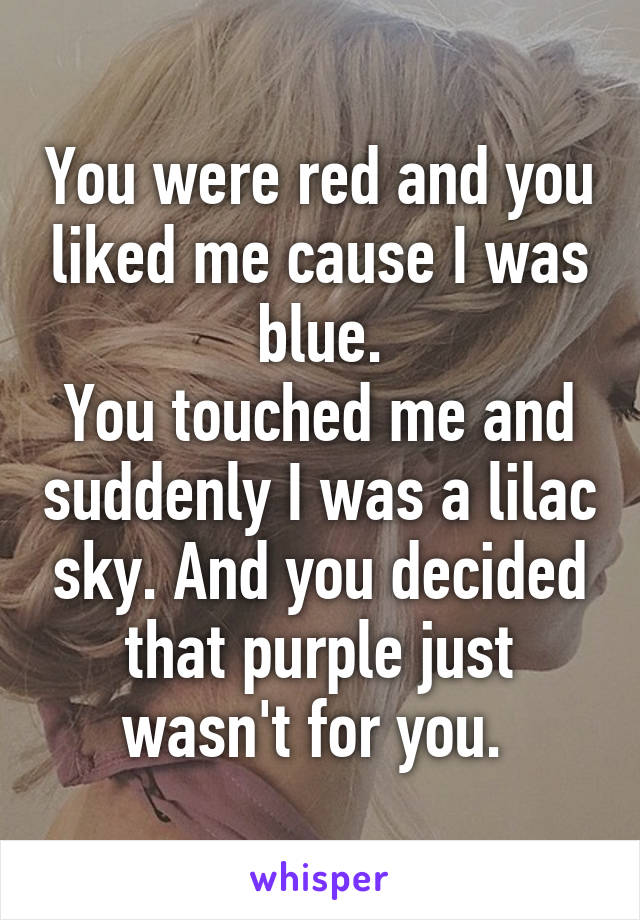 You were red and you liked me cause I was blue. You touched me and suddenly I was a lilac sky. And you decided that purple just wasn't for you.