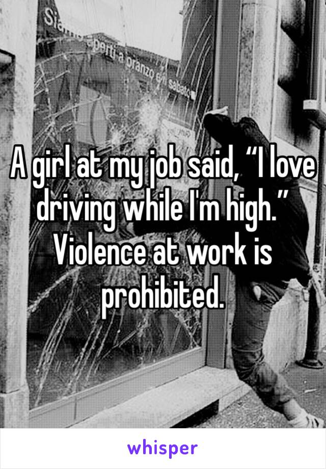 """A girl at my job said, """"I love driving while I'm high."""" Violence at work is prohibited."""