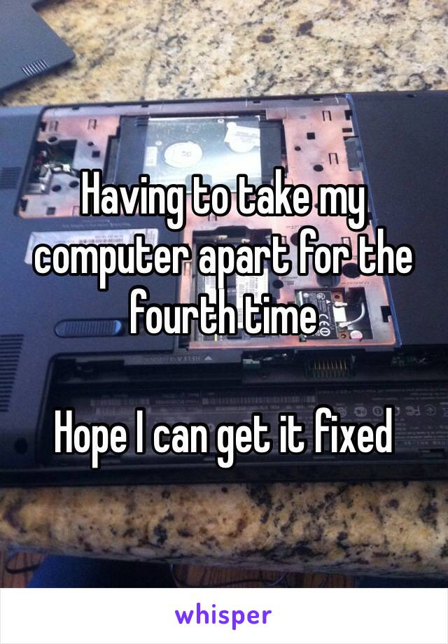 Having to take my computer apart for the fourth time  Hope I can get it fixed