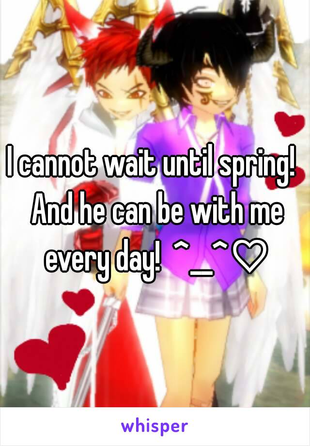 I cannot wait until spring!  And he can be with me every day!  ^__^♡