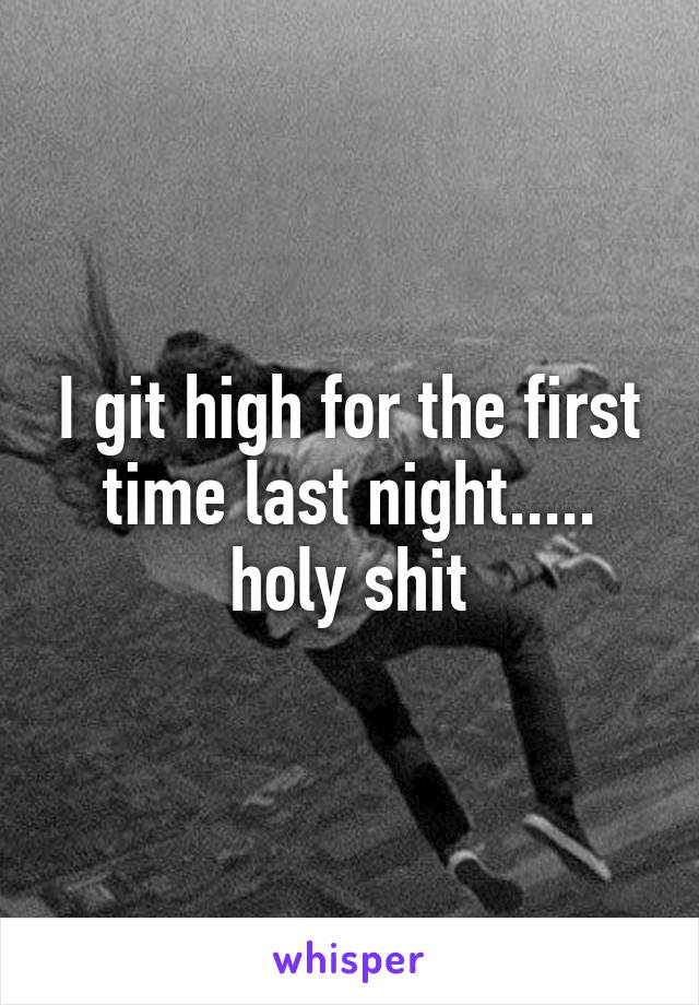 I git high for the first time last night..... holy shit
