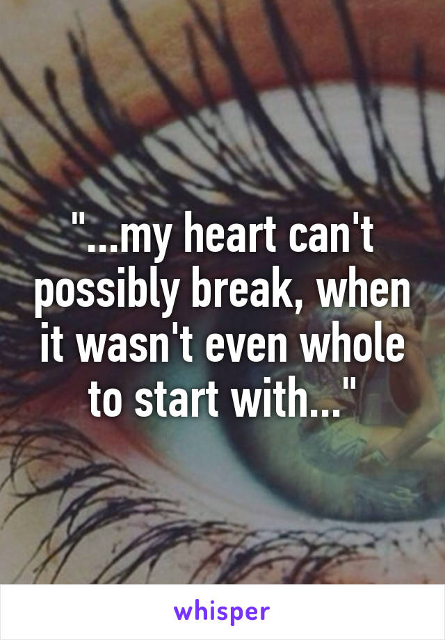 """...my heart can't possibly break, when it wasn't even whole to start with..."""