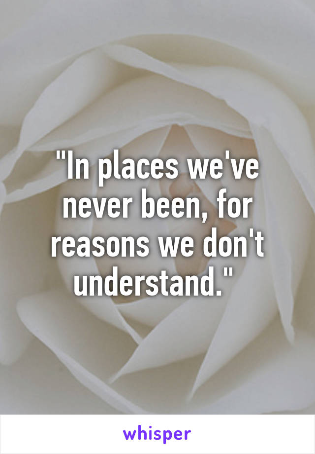 """In places we've never been, for reasons we don't understand."""
