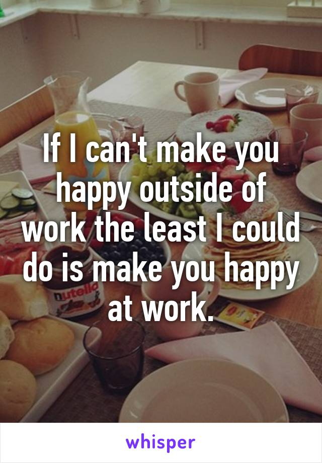If I can't make you happy outside of work the least I could do is make you happy at work.