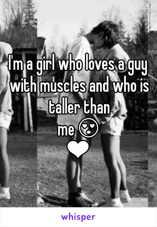 I'm a girl who loves a guy with muscles and who is taller than me😍❤