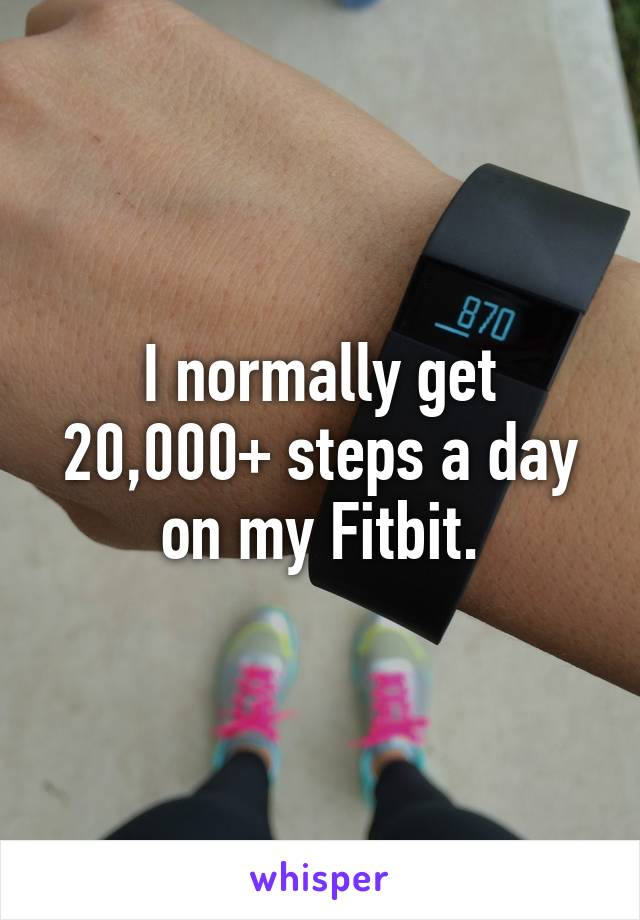I normally get 20,000+ steps a day on my Fitbit.