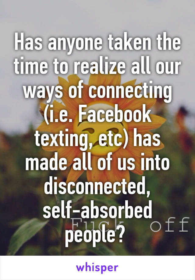 Has anyone taken the time to realize all our ways of connecting (i.e. Facebook texting, etc) has made all of us into disconnected, self-absorbed people?