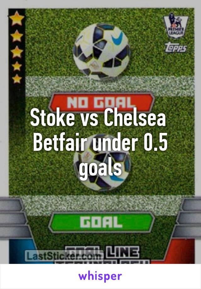 Stoke vs Chelsea  Betfair under 0.5 goals