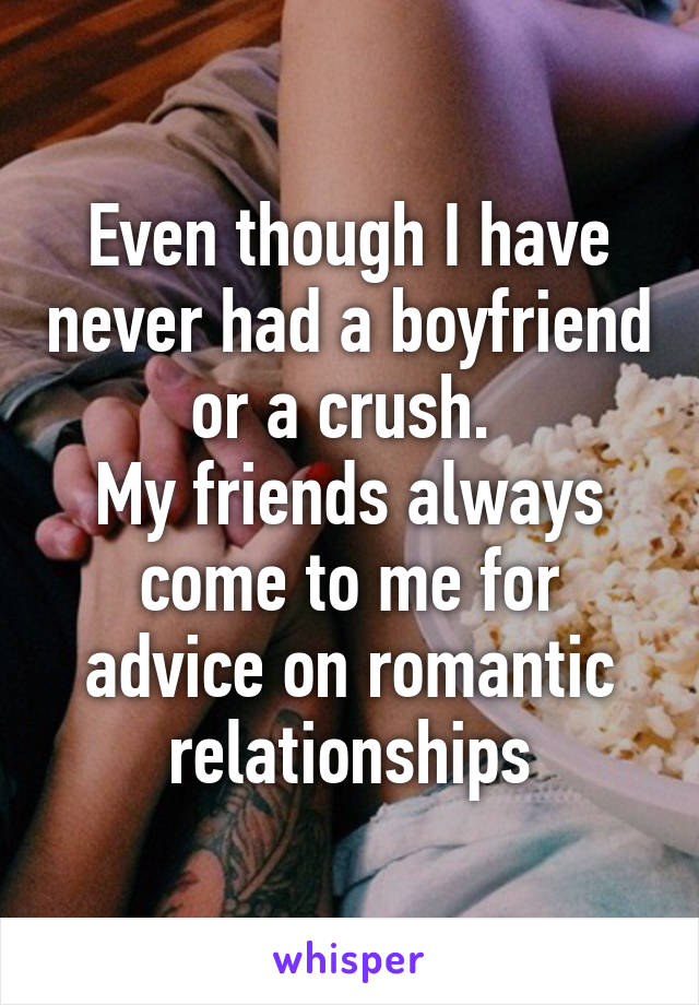 Even though I have never had a boyfriend or a crush.  My friends always come to me for advice on romantic relationships