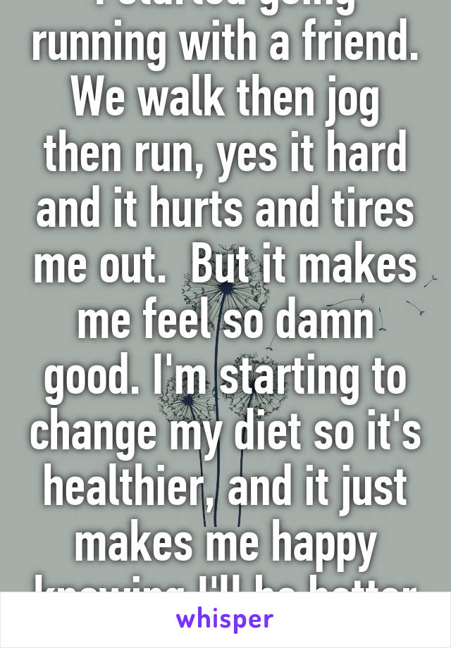 I started going running with a friend. We walk then jog then run, yes it hard and it hurts and tires me out.  But it makes me feel so damn good. I'm starting to change my diet so it's healthier, and it just makes me happy knowing I'll be better for it