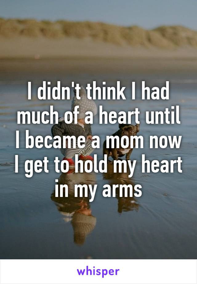I didn't think I had much of a heart until I became a mom now I get to hold my heart in my arms
