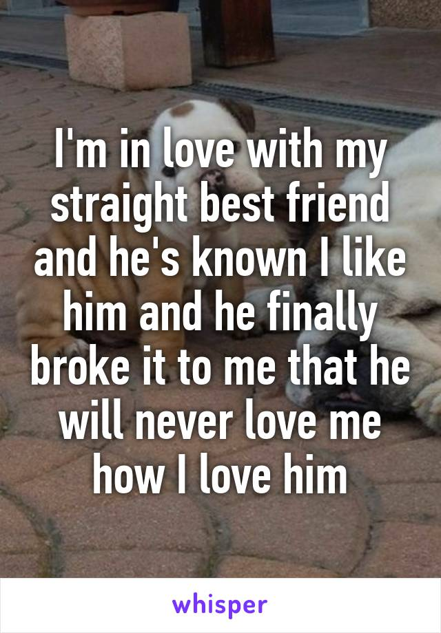 I'm in love with my straight best friend and he's known I like him and he finally broke it to me that he will never love me how I love him