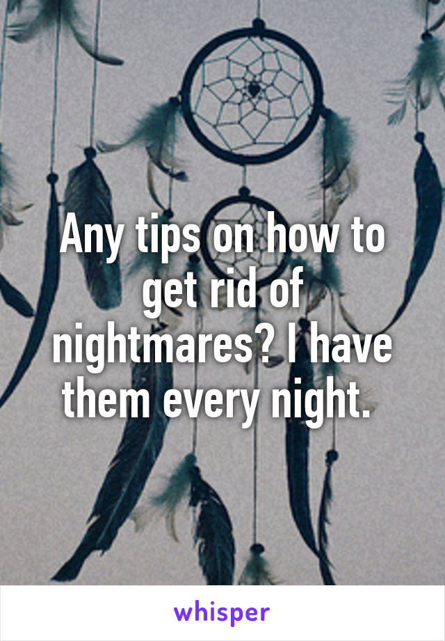 Any tips on how to get rid of nightmares? I have them every night.