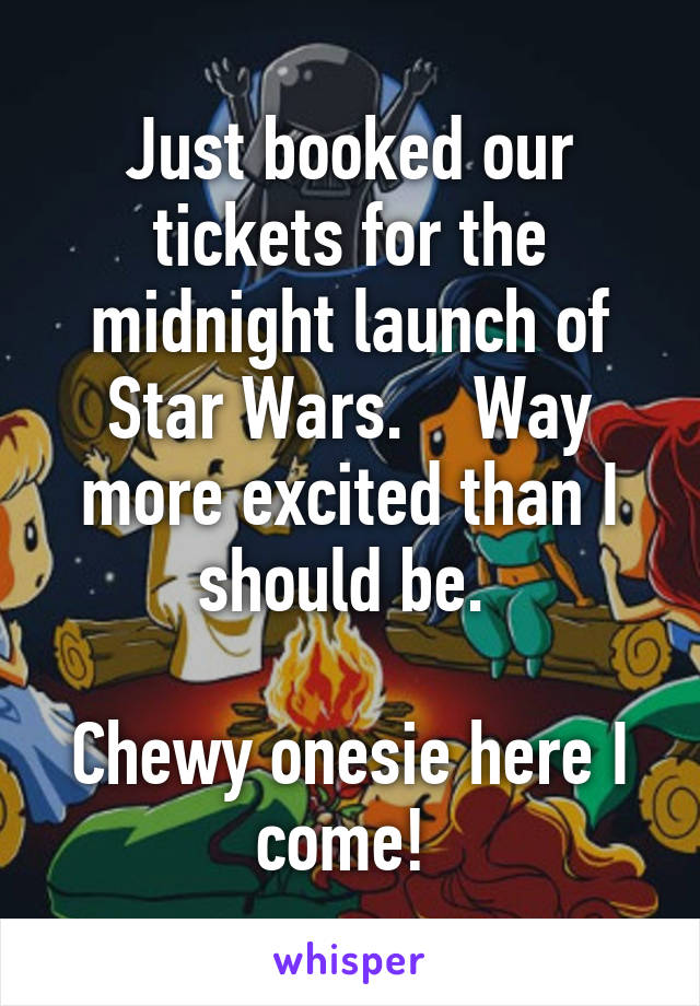Just booked our tickets for the midnight launch of Star Wars.    Way more excited than I should be.   Chewy onesie here I come!