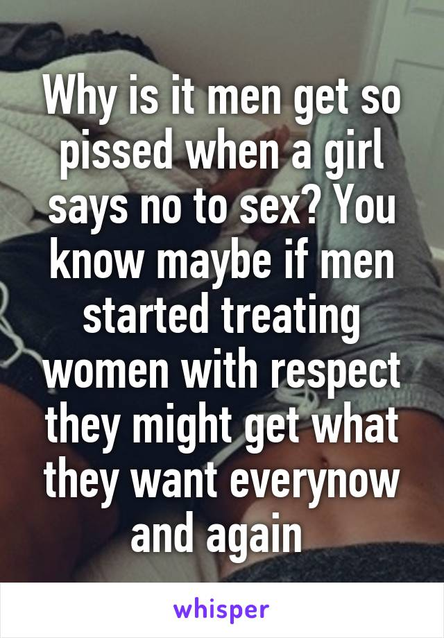 Why is it men get so pissed when a girl says no to sex? You know maybe if men started treating women with respect they might get what they want everynow and again