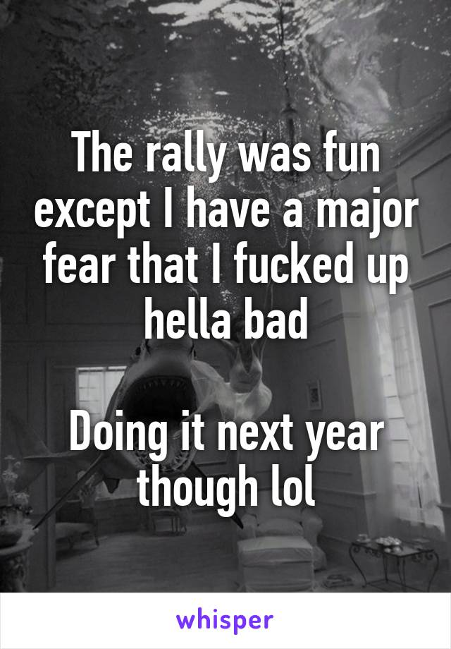 The rally was fun except I have a major fear that I fucked up hella bad  Doing it next year though lol