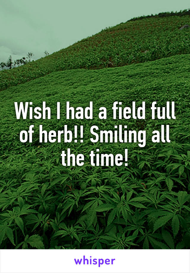Wish I had a field full of herb!! Smiling all the time!