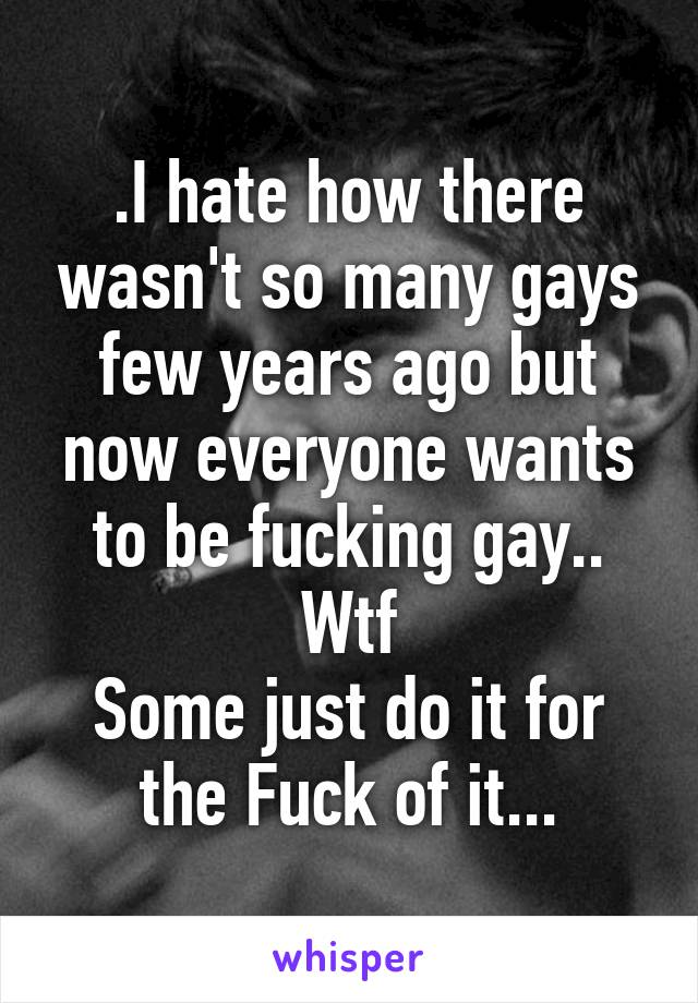 .I hate how there wasn't so many gays few years ago but now everyone wants to be fucking gay.. Wtf Some just do it for the Fuck of it...