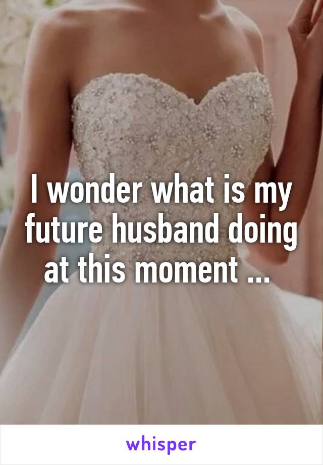 I wonder what is my future husband doing at this moment ...