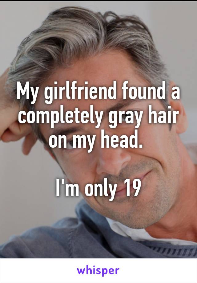 My girlfriend found a completely gray hair on my head.   I'm only 19